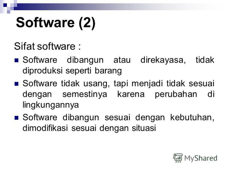 Sifat software : Software dibangun atau direkayasa, tidak diproduksi seperti barang Software tidak usang, tapi menjadi tidak sesuai dengan semestinya karena perubahan di lingkungannya Software dibangun sesuai dengan kebutuhan, dimodifikasi sesuai den