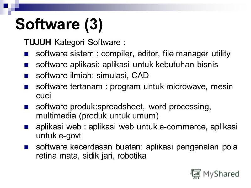 Software (3) TUJUH Kategori Software : software sistem : compiler, editor, file manager utility software aplikasi: aplikasi untuk kebutuhan bisnis software ilmiah: simulasi, CAD software tertanam : program untuk microwave, mesin cuci software produk: