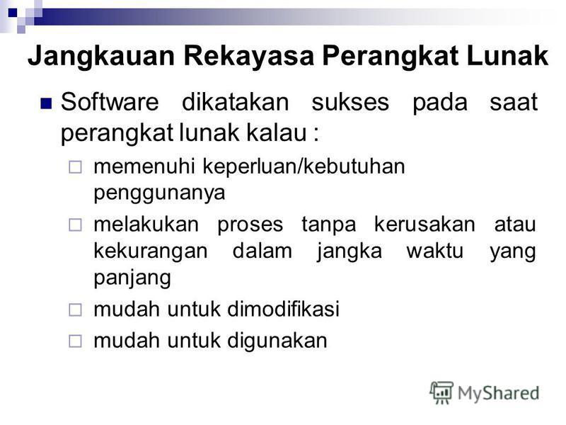 Jangkauan Rekayasa Perangkat Lunak Software dikatakan sukses pada saat perangkat lunak kalau : memenuhi keperluan/kebutuhan penggunanya melakukan proses tanpa kerusakan atau kekurangan dalam jangka waktu yang panjang mudah untuk dimodifikasi mudah un