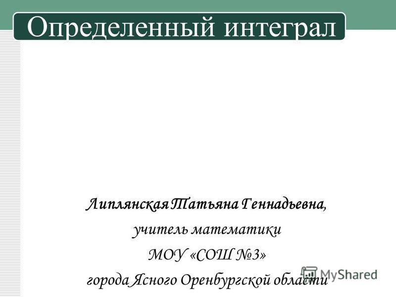 Определенный интеграл Липлянская Татьяна Геннадьевна, учитель математики МОУ «СОШ 3» города Ясного Оренбургской области