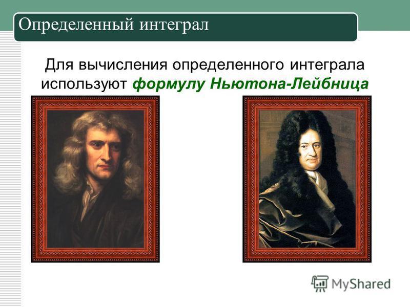 Для вычисления определенного интеграла используют формулу Ньютона-Лейбница Определенный интеграл