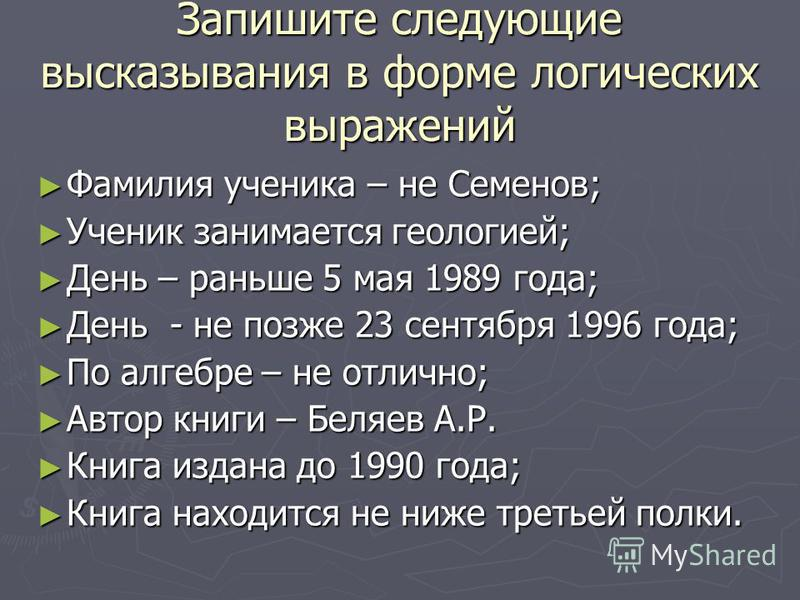 Запишите следующие высказывания в форме логических выражений Фамилия ученика – не Семенов; Фамилия ученика – не Семенов; Ученик занимается геологией; Ученик занимается геологией; День – раньше 5 мая 1989 года; День – раньше 5 мая 1989 года; День - не