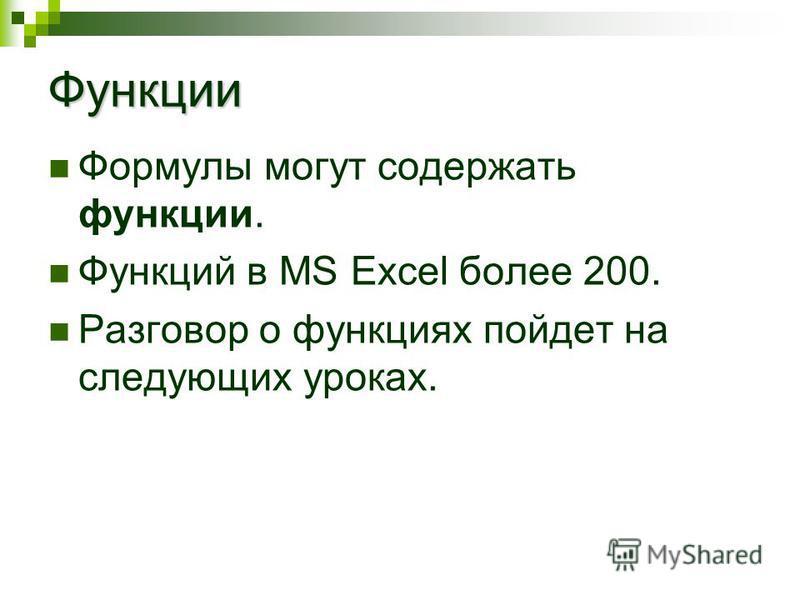 Функции Формулы могут содержать функции. Функций в MS Excel более 200. Разговор о функциях пойдет на следующих уроках.