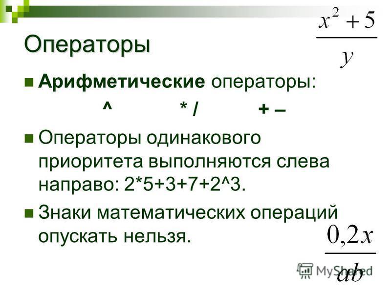 Операторы Арифметические операторы: ^ * /+ – Операторы одинакового приоритета выполняются слева направо: 2*5+3+7+2^3. Знаки математических операций опускать нельзя.
