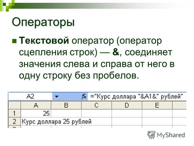 Операторы Текстовой оператор (оператор сцепления строк) &, соединяет значения слева и справа от него в одну строку без пробелов.