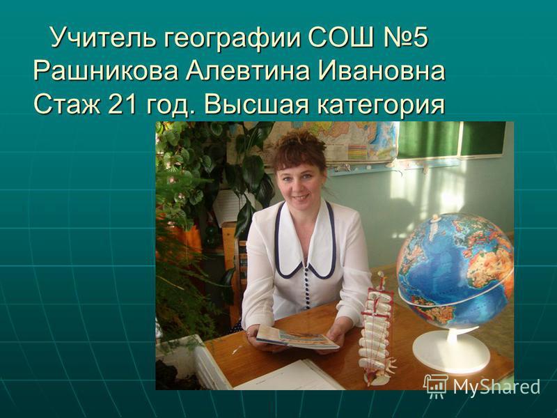 Учитель географии СОШ 5 Рашникова Алевтина Ивановна Стаж 21 год. Высшая категория