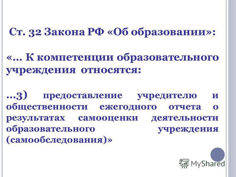 Ст. 32 Закона РФ «Об образовании»: «… К компетенции образовательного учреждения относятся: …3) предоставление учредителю и общественности ежегодного отчета о результатах самооценки деятельности образовательного учреждения (самообследования)»