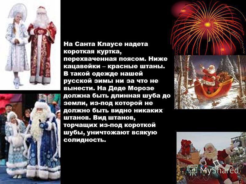 На Санта Клаусе надета короткая куртка, перехваченная поясом. Ниже кацавейки – красные штаны. В такой одежде нашей русской зимы ни за что не вынести. На Деде Морозе должна быть длинная шуба до земли, из-под которой не должно быть видно никаких штанов