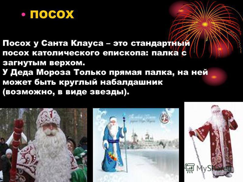 Посох у Санта Клауса – это стандартный посох католического епископа: палка с загнутым верхом. У Деда Мороза Только прямая палка, на ней может быть круглый набалдашник (возможно, в виде звезды). ПОСОХ