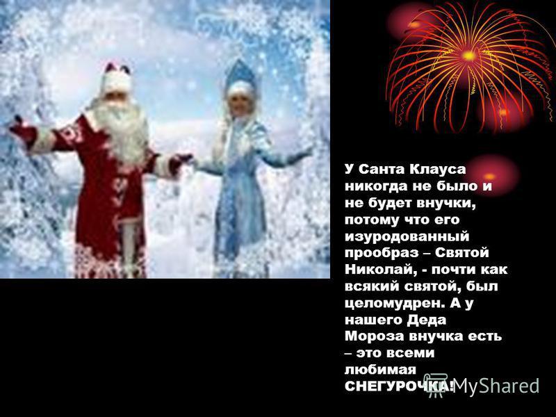 У Санта Клауса никогда не было и не будет внучки, потому что его изуродованный прообраз – Святой Николай, - почти как всякий святой, был целомудрен. А у нашего Деда Мороза внучка есть – это всеми любимая СНЕГУРОЧКА!