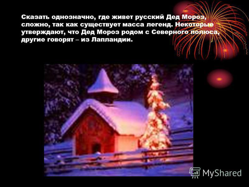 Сказать однозначно, где живет русский Дед Мороз, сложно, так как существует масса легенд. Некоторые утверждают, что Дед Мороз родом с Северного полюса, другие говорят – из Лапландии.