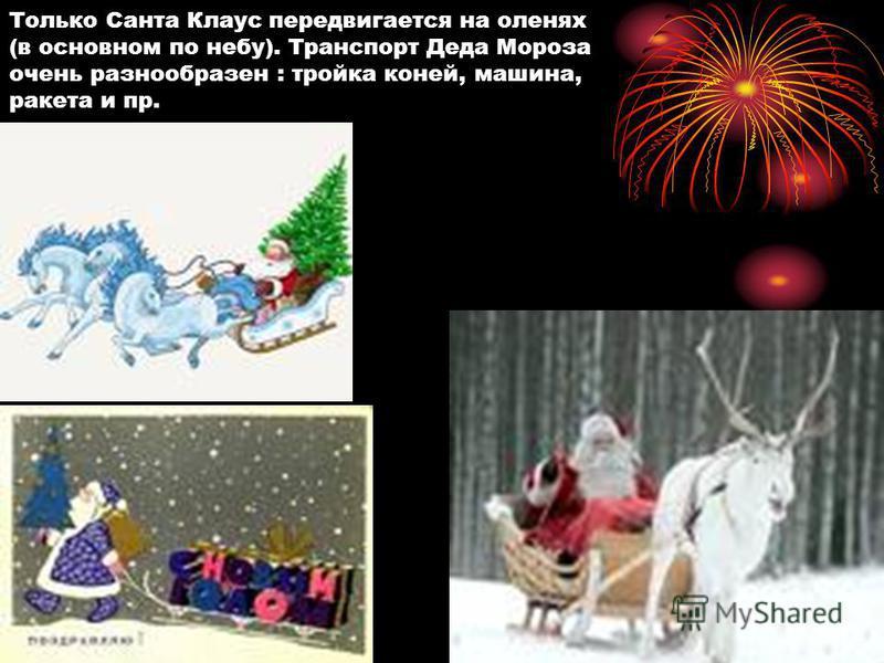 Только Санта Клаус передвигается на оленях (в основном по небу). Транспорт Деда Мороза очень разнообразен : тройка коней, машина, ракета и пр.