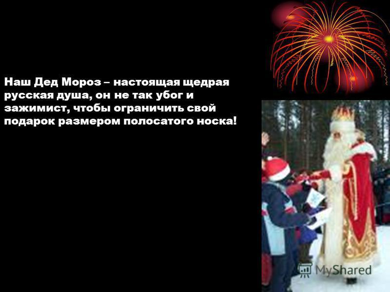Наш Дед Мороз – настоящая щедрая русская душа, он не так убог и зажимист, чтобы ограничить свой подарок размером полосатого носка!