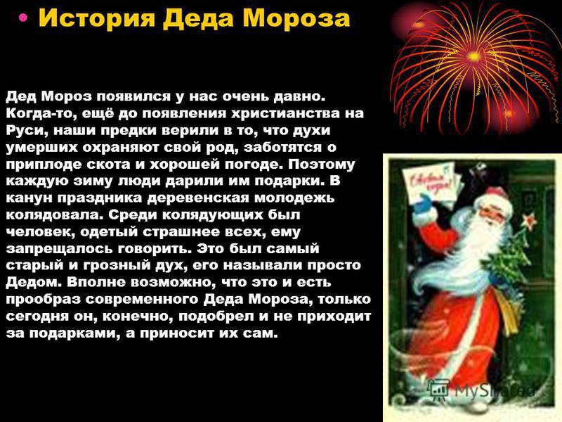 Дед Мороз появился у нас очень давно. Когда-то, ещё до появления христианства на Руси, наши предки верили в то, что духи умерших охраняют свой род, заботятся о приплоде скота и хорошей погоде. Поэтому каждую зиму люди дарили им подарки. В канун празд