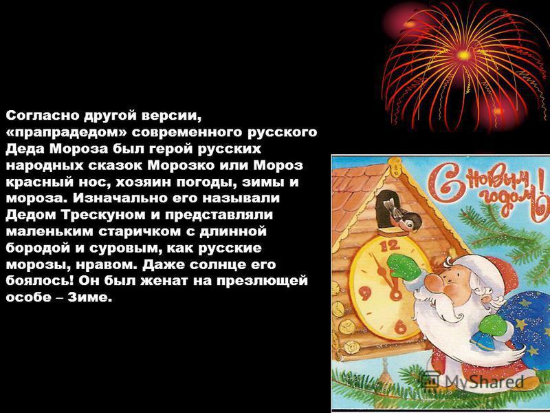 Согласно другой версии, «прапрадедом» современного русского Деда Мороза был герой русских народных сказок Морозко или Мороз красный нос, хозяин погоды, зимы и мороза. Изначально его называли Дедом Трескуном и представляли маленьким старичком с длинно