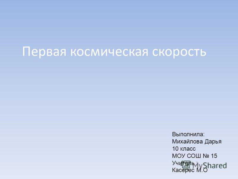 Первая космическая скорость Выполнила: Михайлова Дарья 10 класс МОУ СОШ 15 Учитель : Касерес М.О