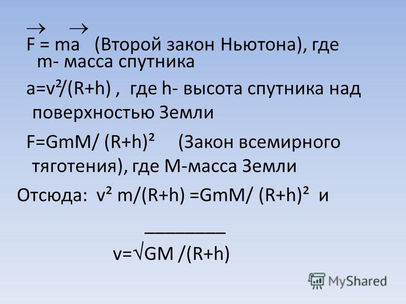 F = ma (Второй закон Ньютона), где m- масса спутника a=v²/(R+h), где h- высота спутника над поверхностью Земли F=GmM/ (R+h)² (Закон всемирного тяготения), где М-масса Земли Отсюда: v² m/(R+h) =GmM/ (R+h)² и ________ v= GM /(R+h)