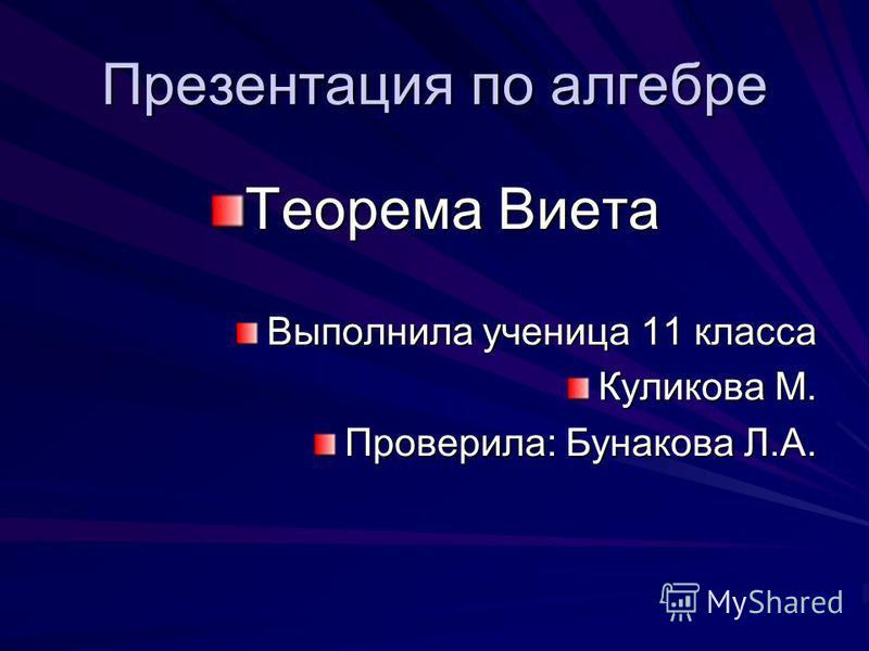Презентация по алгебре Теорема Виета Выполнила ученица 11 класса Куликова М. Проверила: Бунакова Л.А.