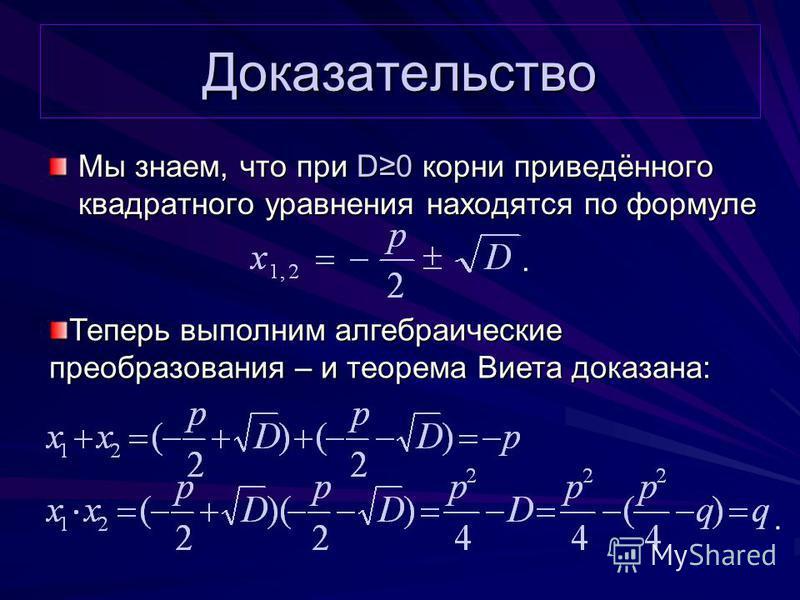 Доказательство Мы знаем, что при D0 корни приведённого квадратного уравнения находятся по формуле.. Теперь выполним алгебраические преобразования – и теорема Виета доказана: