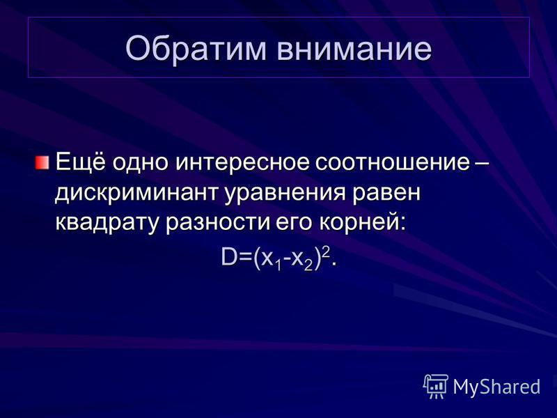 Обратим внимание Ещё одно интересное соотношение – дискриминант уравнения равен квадрату разности его корней: D=(x 1 -x 2 ) 2.