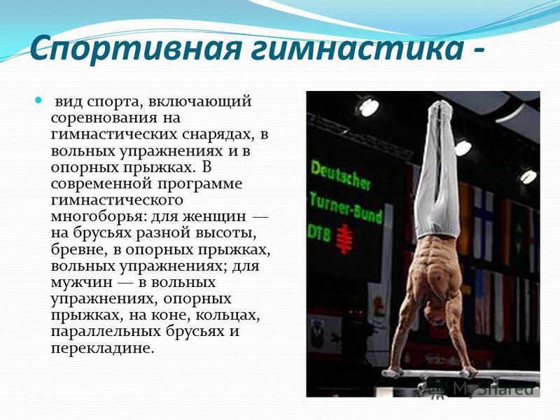 Спортивная гимнастика - вид спорта, включающий соревнования на гимнастических снарядах, в вольных упражнениях и в опорных прыжках. В современной программе гимнастического многоборья: для женщин на брусьях разной высоты, бревне, в опорных прыжках, вол