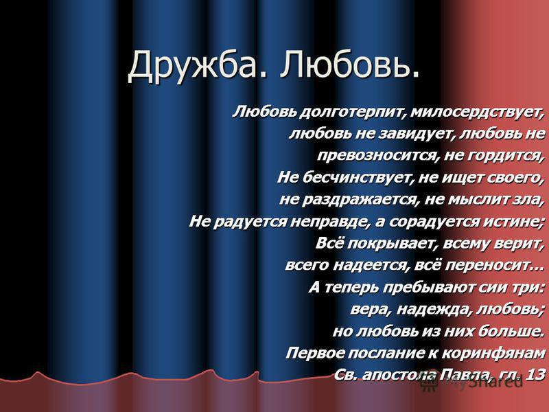 Дружба. Любовь. Любовь долготерпит, милосердствует, любовь не завидует, любовь не превозносится, не гордится, превозносится, не гордится, Не бесчинствует, не ищет своего, не раздражается, не мыслит зла, Не радуется неправде, а сорадуется истине; Всё