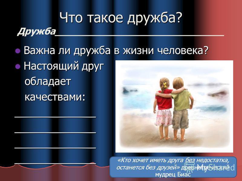 Что такое дружба? Дружба____________________________ Важна ли дружба в жизни человека? Настоящий друг обладает качествами: ______________ ______________ ______________ ______________ «Кто хочет иметь друга без недостатка, останется без друзей» древне