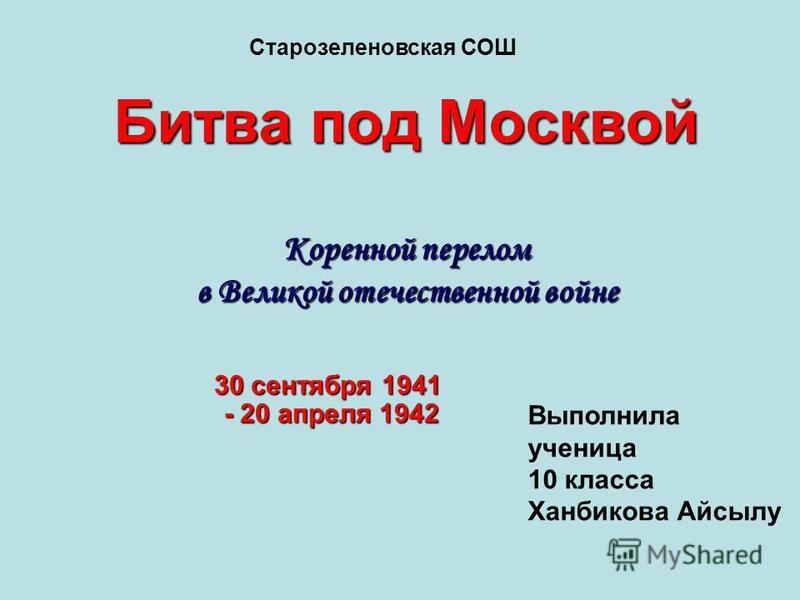 Битва под Москвой Коренной перелом в Великой отечественной войне 30 сентября 1941 - 20 апреля 1942 Старозеленовская СОШ Выполнила ученица 10 класса Ханбикова Айсылу