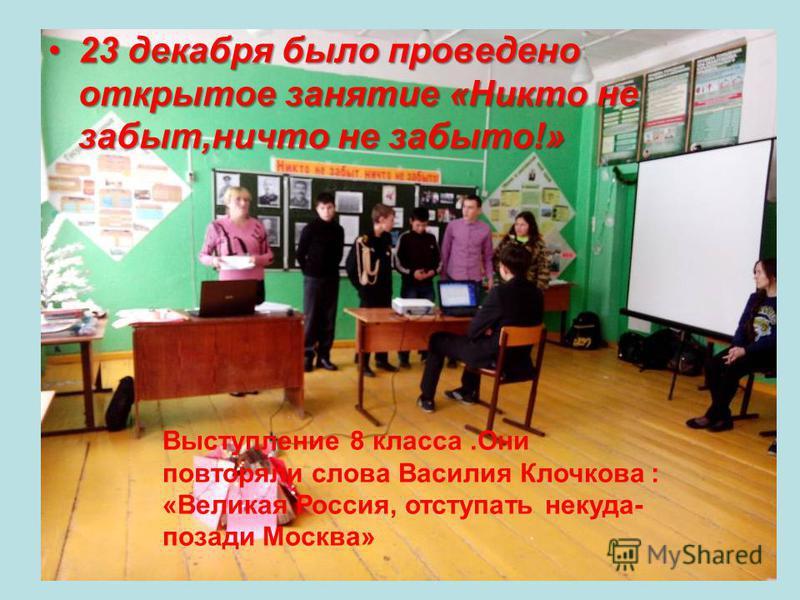 23 декабря было проведено открытое занятие «Никто не забыт,ничто не забыто!»23 декабря было проведено открытое занятие «Никто не забыт,ничто не забыто!» Выступление 8 класса.Они повторяли слова Василия Клочкова : «Великая Россия, отступать некуда- по