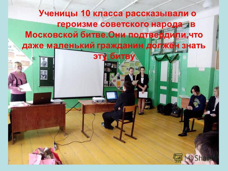 Ученицы 10 класса рассказывали о героизме советского народа в Московской битве.Они подтвердили,что даже маленький гражданин должен знать эту битву