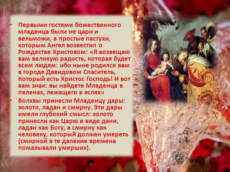 Первыми гостями божественного младенца были не цари и вельможи, а простые пастухи, которым Ангел возвестил о Рождестве Христовом: «Я возвещаю вам великую радость, которая будет всем людям: ибо ныне родился вам в городе Давидовом Спаситель, Который ес