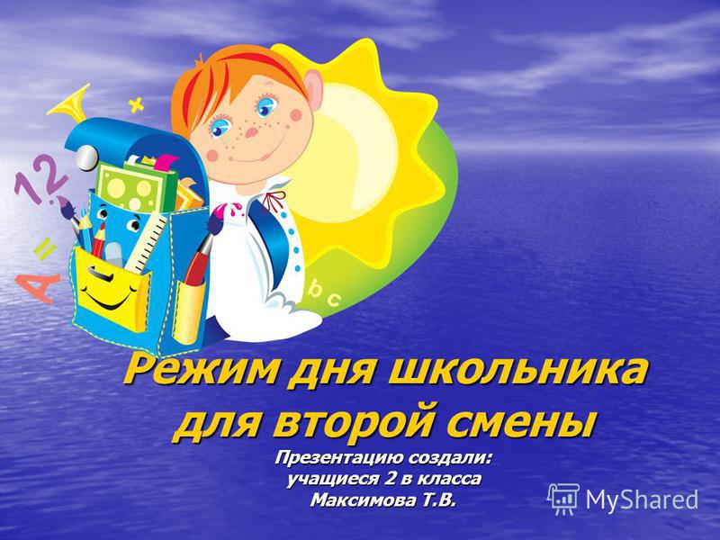 Режим дня школьника для второй смены Презентацию создали: учащиеся 2 в класса Максимова Т.В.