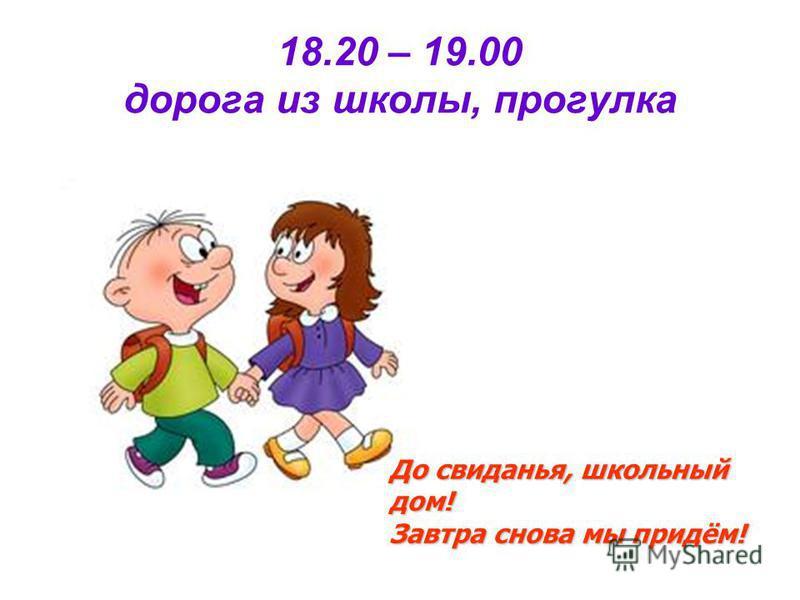 18.20 – 19.00 дорога из школы, прогулка До свиданья, школьный дом! Завтра снова мы придём!