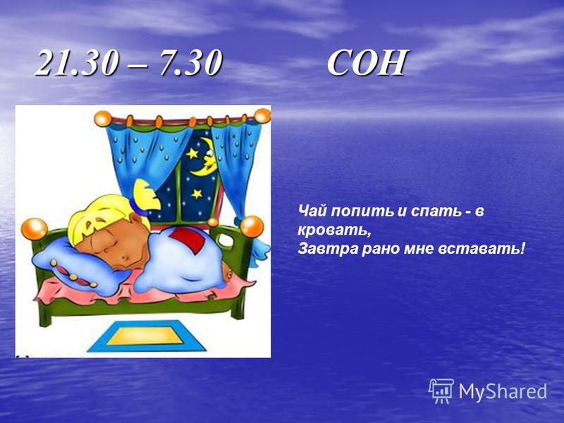 21.30 – 7.30 СОН Чай попить и спать - в кровать, Завтра рано мне вставать!