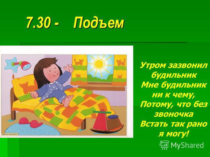 7.30 - Подъем 7.30 - Подъем Утром зазвонил будильник Мне будильник ни к чему, Потому, что без звоночка Встать так рано я могу!
