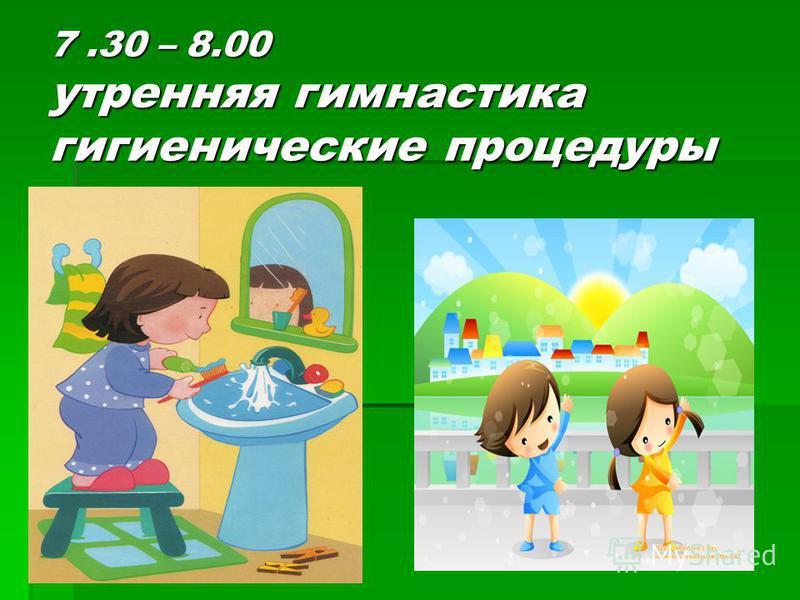 7.30 – 8.00 утренняя гимнастика гигиенические процедуры