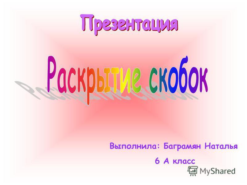Выполнила: Баграмян Наталья 6 А класс