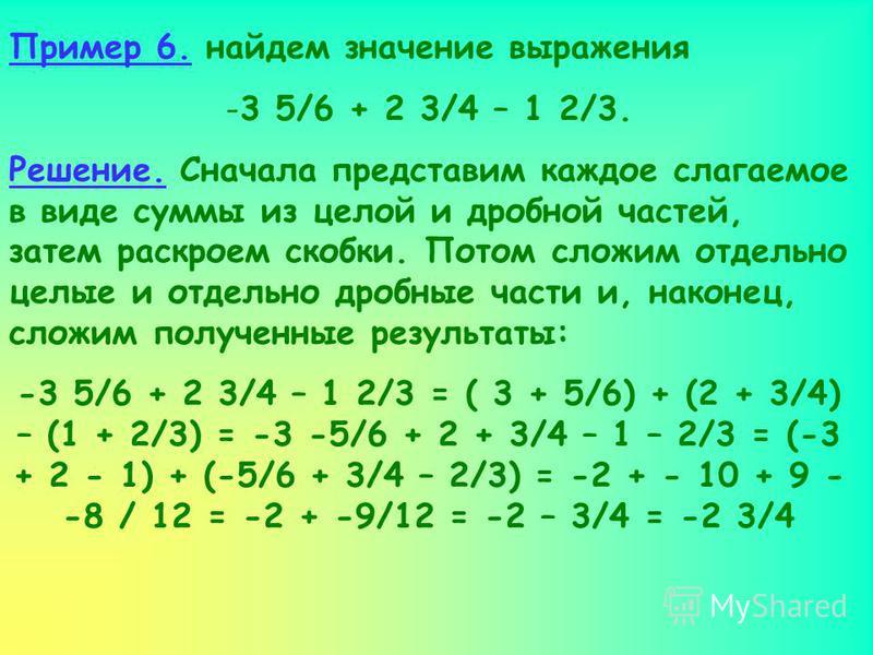 Пример 6. найдем значение выражения -3 5/6 + 2 3/4 – 1 2/3. Решение. Сначала представим каждое слагаемое в виде суммы из целой и дробной частей, затем раскроем скобки. Потом сложим отдельно целые и отдельно дробные части и, наконец, сложим полученные