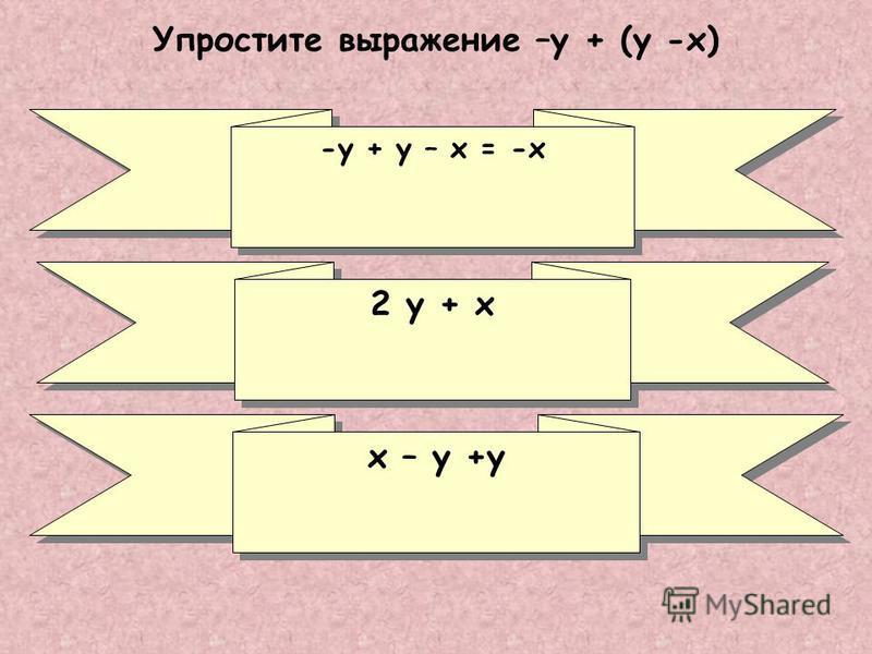 Упростите выражение –у + (у -х) х – у +у -у + у – х = -х 2 у + х