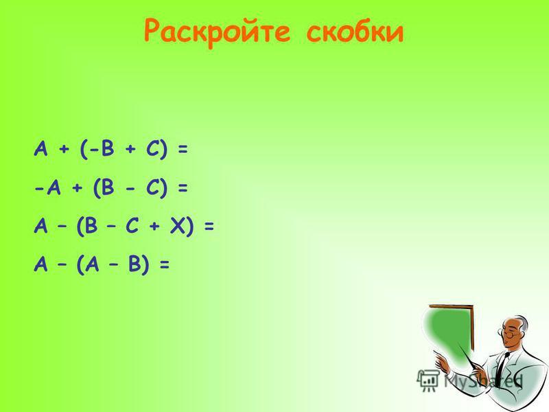 Раскройте скобки А + (-В + С) = -А + (В - С) = А – (В – С + Х) = А – (А – В) =
