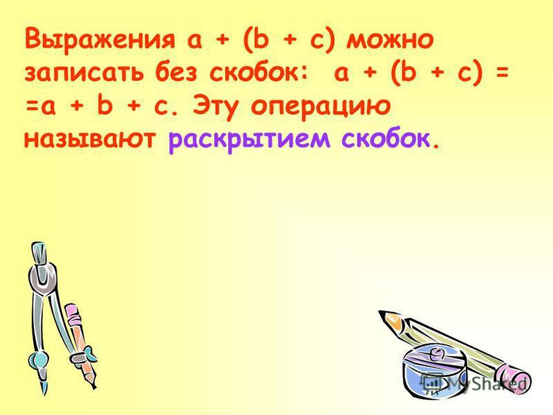 Выражения a + (b + c) можно записать без скобок: a + (b + c) = =a + b + c. Эту операцию называют раскрытием скобок.