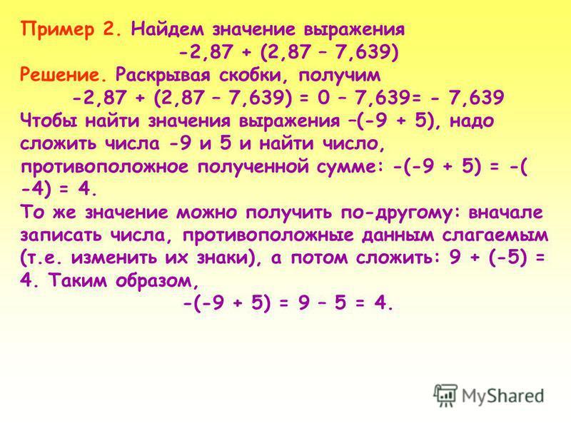 Пример 2. Найдем значение выражения -2,87 + (2,87 – 7,639) Решение. Раскрывая скобки, получим -2,87 + (2,87 – 7,639) = 0 – 7,639= - 7,639 Чтобы найти значения выражения –(-9 + 5), надо сложить числа -9 и 5 и найти число, противоположное полученной су