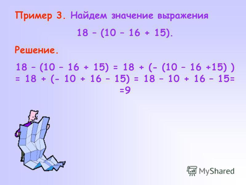 Пример 3. Найдем значение выражения 18 – (10 – 16 + 15). Решение. 18 – (10 – 16 + 15) = 18 + (- (10 – 16 +15) ) = 18 + (- 10 + 16 – 15) = 18 – 10 + 16 – 15= =9