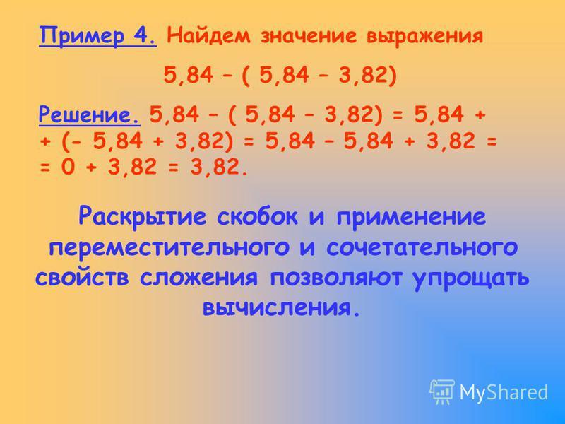 Пример 4. Найдем значение выражения 5,84 – ( 5,84 – 3,82) Решение. 5,84 – ( 5,84 – 3,82) = 5,84 + + (- 5,84 + 3,82) = 5,84 – 5,84 + 3,82 = = 0 + 3,82 = 3,82. Раскрытие скобок и применение переместительного и сочетательного свойств сложения позволяют