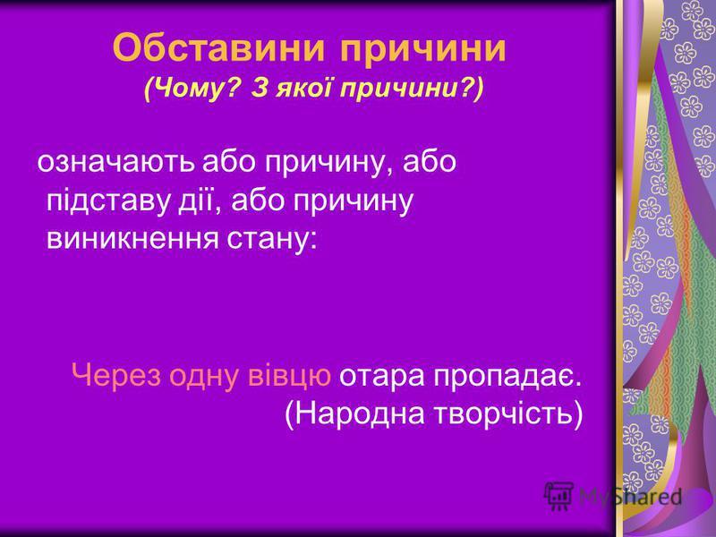 Обставини причини (Чому? З якої причини?) означають або причину, або підставу дії, або причину виникнення стану: Через одну вівцю отара пропадає. (Народна творчість)