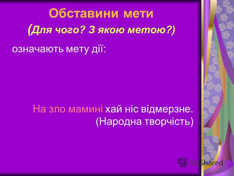 Обставини мети ( Для чого? З якою метою?) означають мету дії: На зло мамині хай ніс відмерзне. (Народна творчість)
