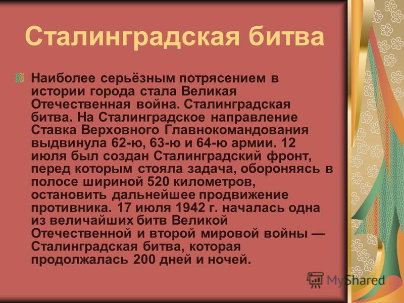 Сталинградская битва Наиболее серьёзным потрясением в истории города стала Великая Отечественная война. Сталинградская битва. На Сталинградское направление Ставка Верховного Главнокомандования выдвинула 62-ю, 63-ю и 64-ю армии. 12 июля был создан Ста