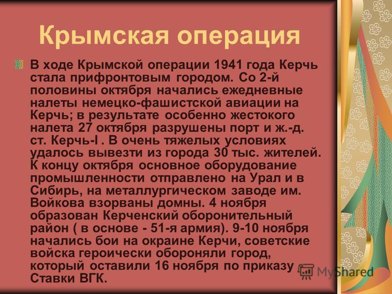 Крымская операция В ходе Крымской операции 1941 года Керчь стала прифронтовым городом. Со 2-й половины октября начались ежедневные налеты немецко-фашистской авиации на Керчь; в результате особенно жестокого налета 27 октября разрушены порт и ж.-д. ст