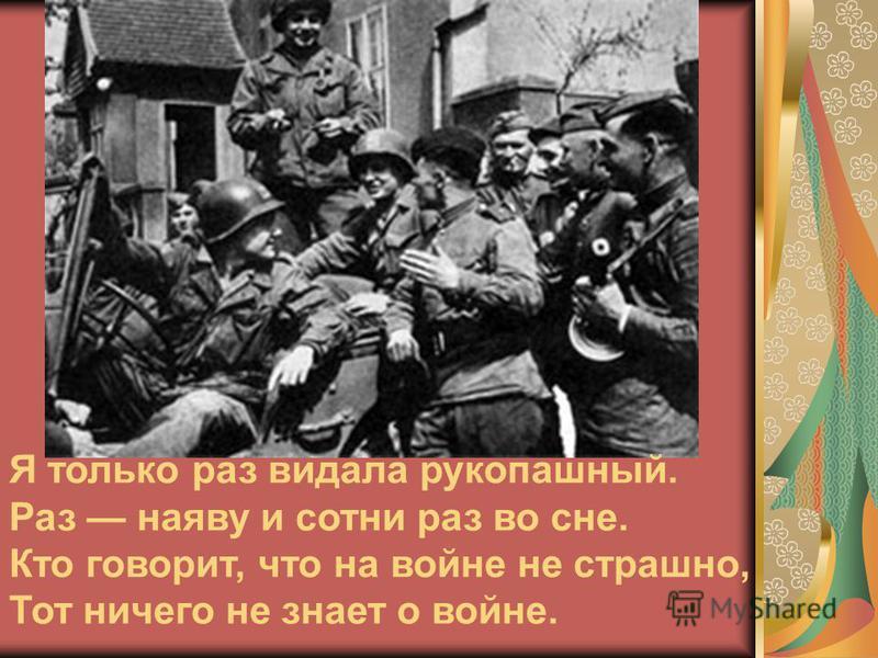 Я только раз видала рукопашный. Раз наяву и сотни раз во сне. Кто говорит, что на войне не страшно, Тот ничего не знает о войне.