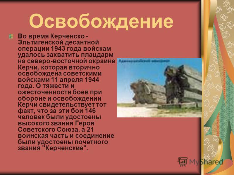 Освобождение Во время Керченско - Эльтигенской десантной операции 1943 года войскам удалось захватить плацдарм на северо-восточной окраине Керчи, которая вторично освобождена советскими войсками 11 апреля 1944 года. О тяжести и ожесточенности боев пр